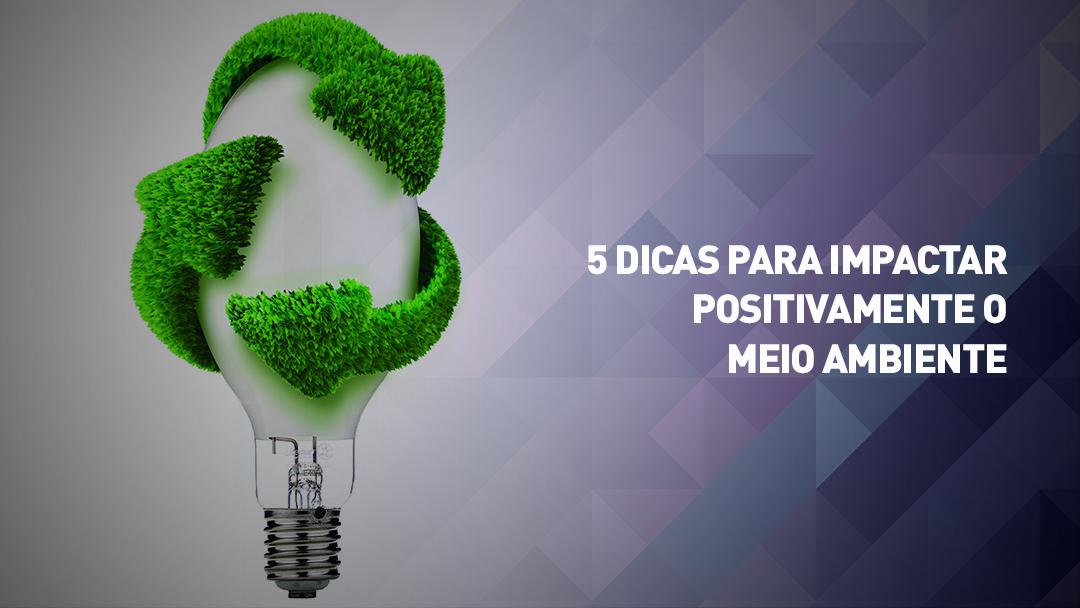 5 Dicas para impactar positivamente o meio ambiente